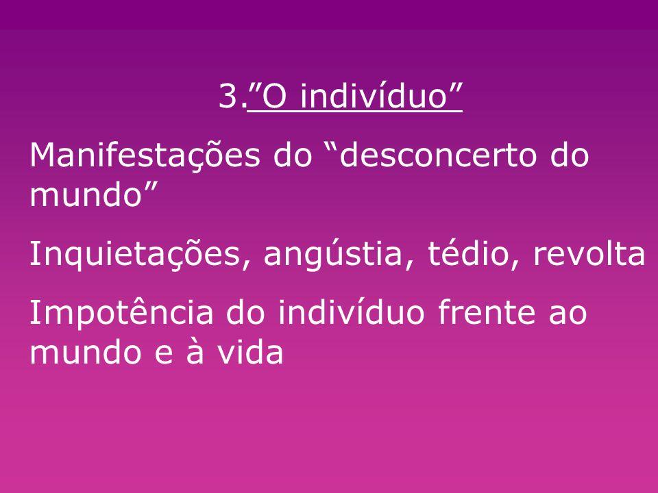 3. O indivíduo Manifestações do desconcerto do mundo Inquietações, angústia, tédio, revolta.