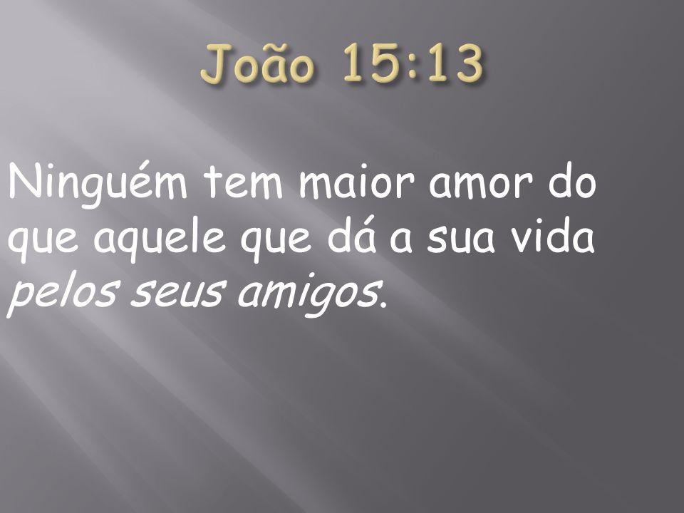 João 15:13 Ninguém tem maior amor do que aquele que dá a sua vida pelos seus amigos.