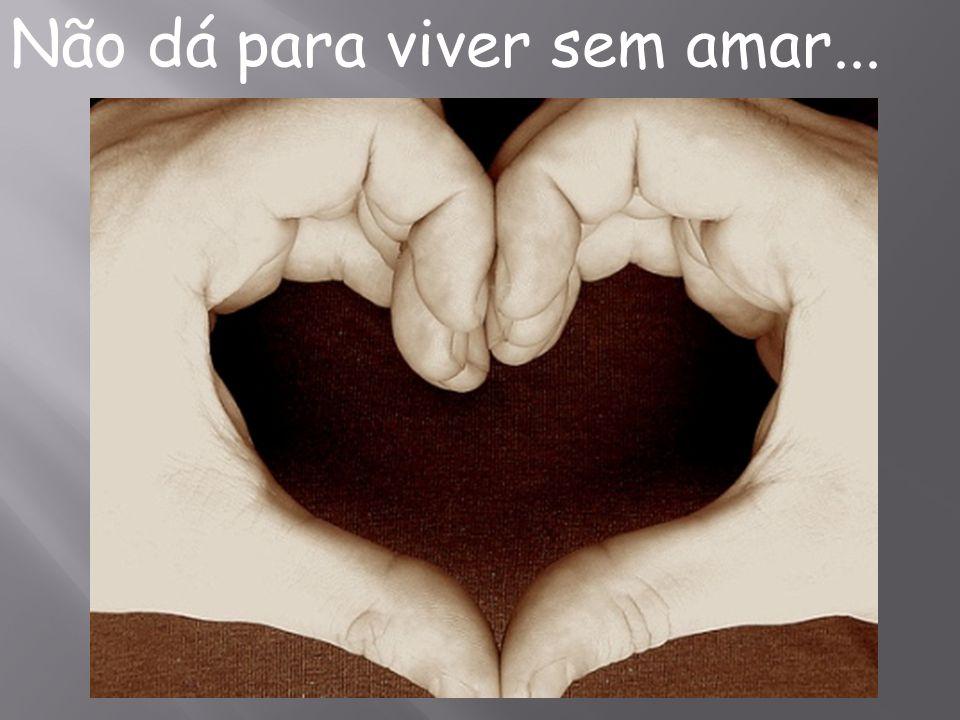 Não dá para viver sem amar...