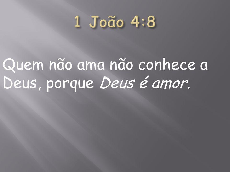 1 João 4:8 Quem não ama não conhece a Deus, porque Deus é amor.