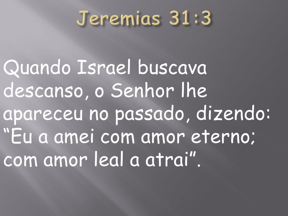 Jeremias 31:3Quando Israel buscava descanso, o Senhor lhe apareceu no passado, dizendo: Eu a amei com amor eterno; com amor leal a atrai .