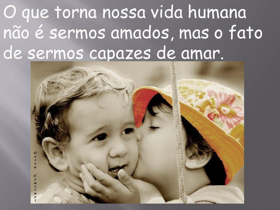 O que torna nossa vida humana não é sermos amados, mas o fato de sermos capazes de amar.