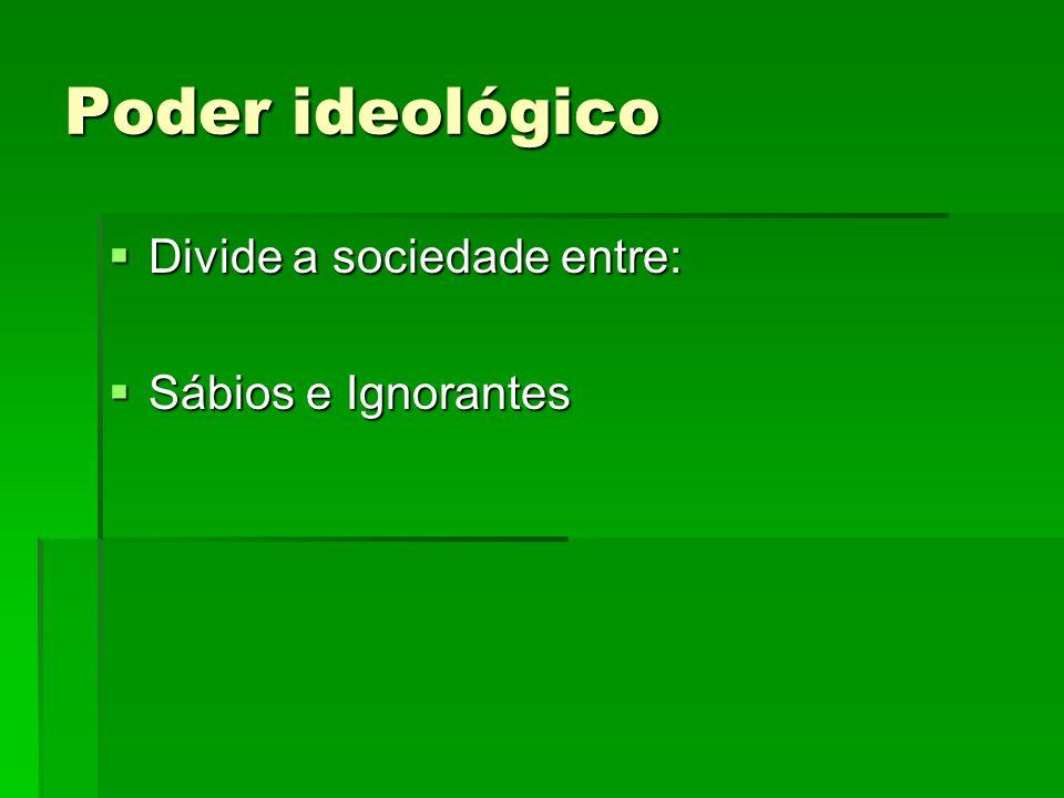 Poder ideológico Divide a sociedade entre: Sábios e Ignorantes