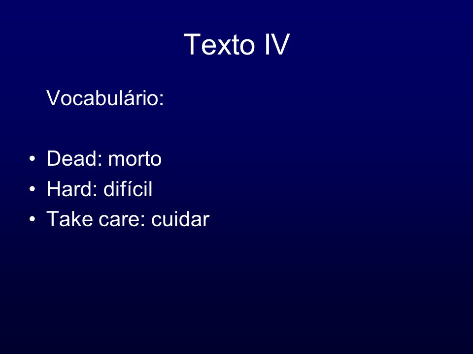 Texto IV Vocabulário: Dead: morto Hard: difícil Take care: cuidar