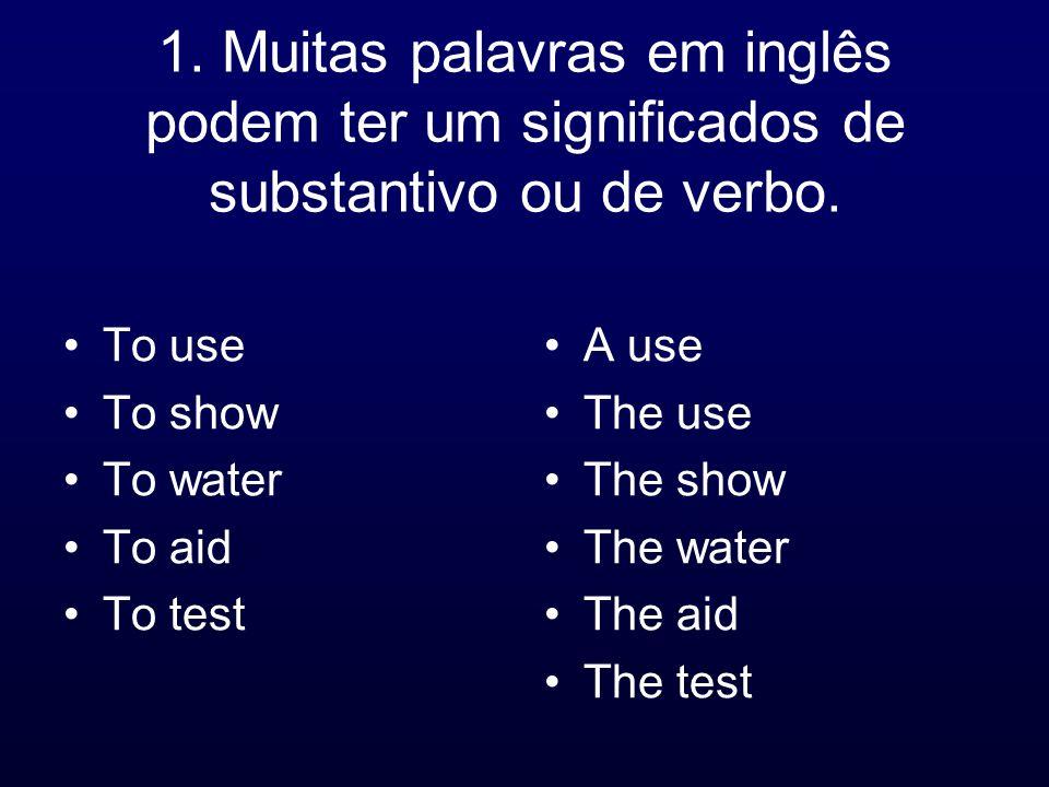 1. Muitas palavras em inglês podem ter um significados de substantivo ou de verbo.