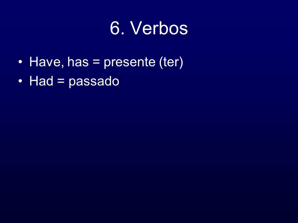 6. Verbos Have, has = presente (ter) Had = passado