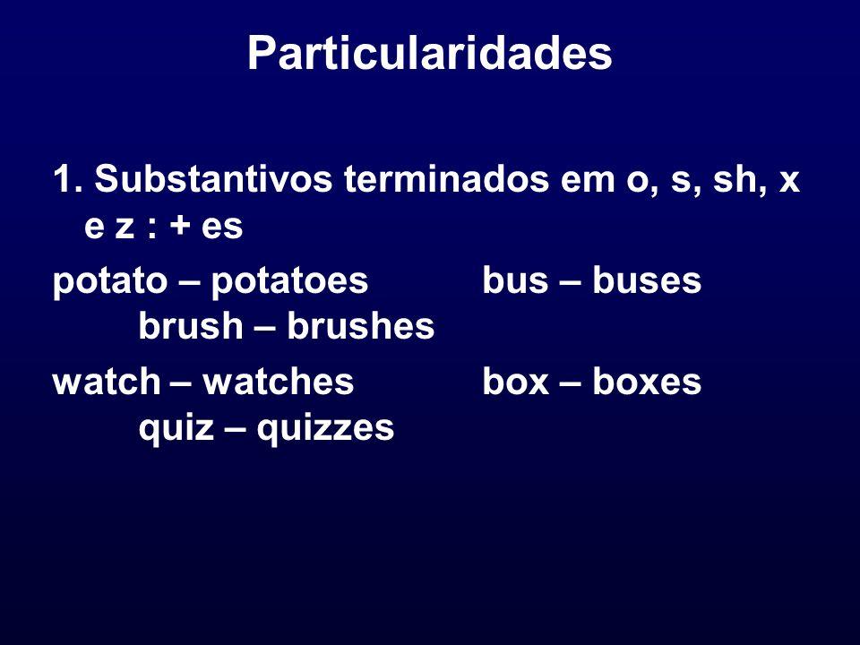 Particularidades 1. Substantivos terminados em o, s, sh, x e z : + es