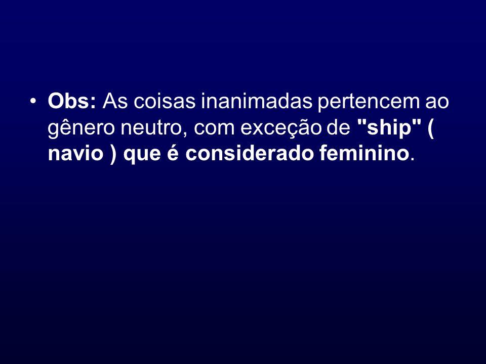Obs: As coisas inanimadas pertencem ao gênero neutro, com exceção de ship ( navio ) que é considerado feminino.