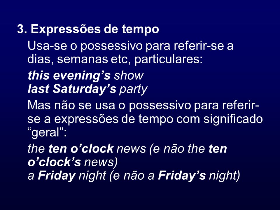 3. Expressões de tempo Usa-se o possessivo para referir-se a dias, semanas etc, particulares: this evening's show last Saturday's party.