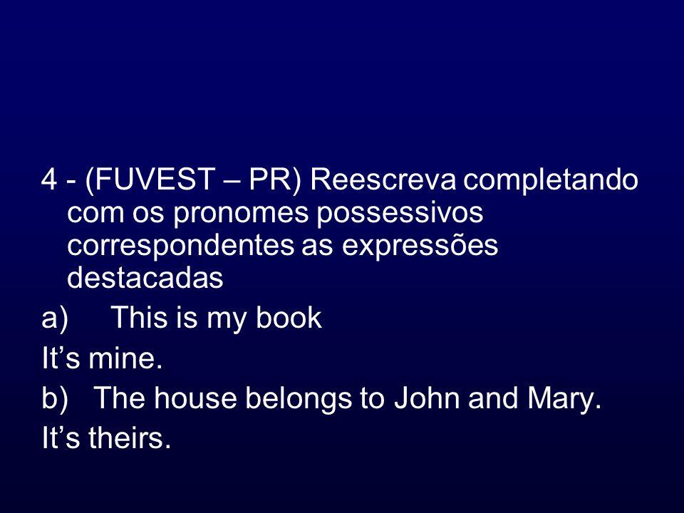 4 - (FUVEST – PR) Reescreva completando com os pronomes possessivos correspondentes as expressões destacadas