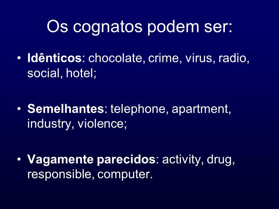 Os cognatos podem ser: Idênticos: chocolate, crime, virus, radio, social, hotel; Semelhantes: telephone, apartment, industry, violence;
