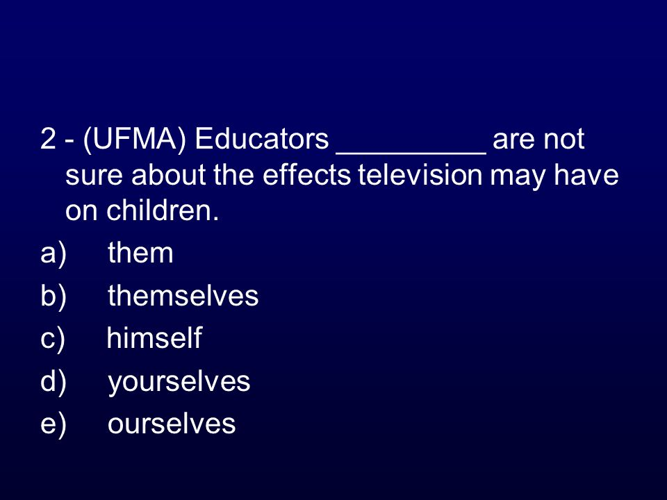 2 - (UFMA) Educators _________ are not sure about the effects television may have on children.
