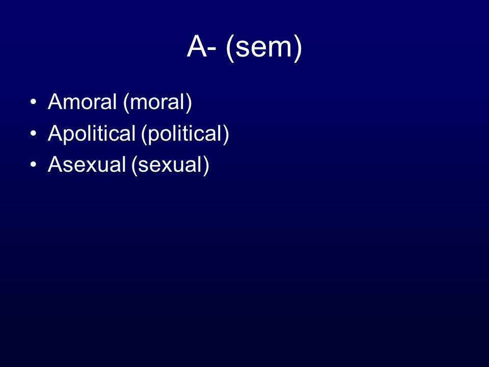 A- (sem) Amoral (moral) Apolitical (political) Asexual (sexual)