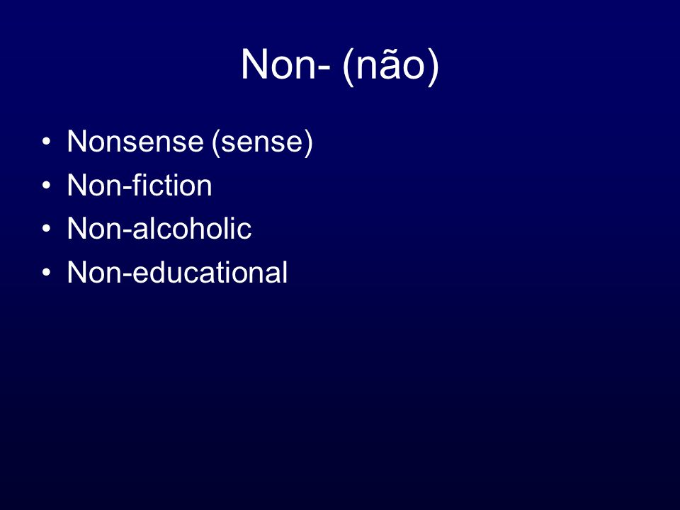 Non- (não) Nonsense (sense) Non-fiction Non-alcoholic Non-educational
