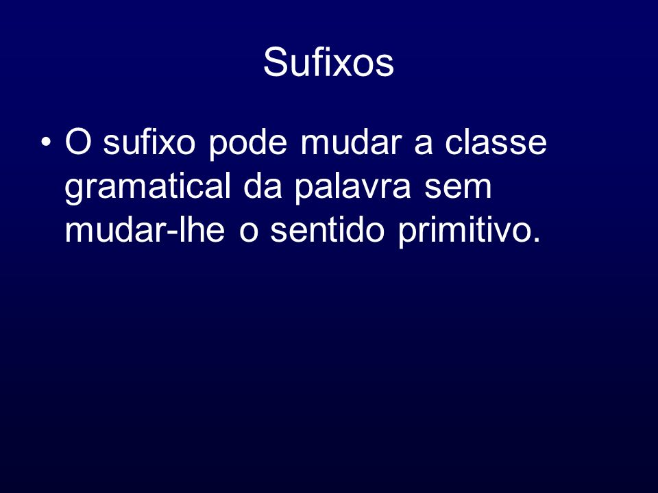 Sufixos O sufixo pode mudar a classe gramatical da palavra sem mudar-lhe o sentido primitivo.