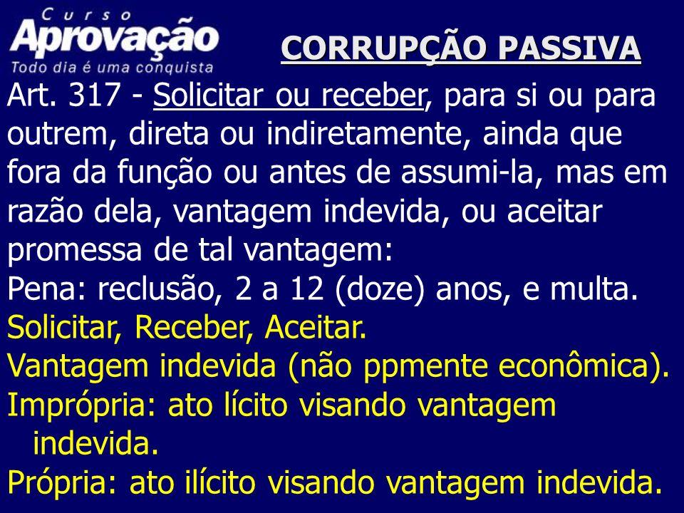 CORRUPÇÃO PASSIVAArt. 317 - Solicitar ou receber, para si ou para. outrem, direta ou indiretamente, ainda que.
