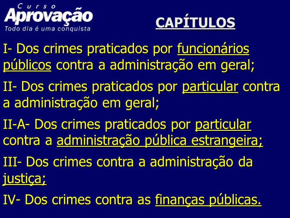 CAPÍTULOSI- Dos crimes praticados por funcionários públicos contra a administração em geral;