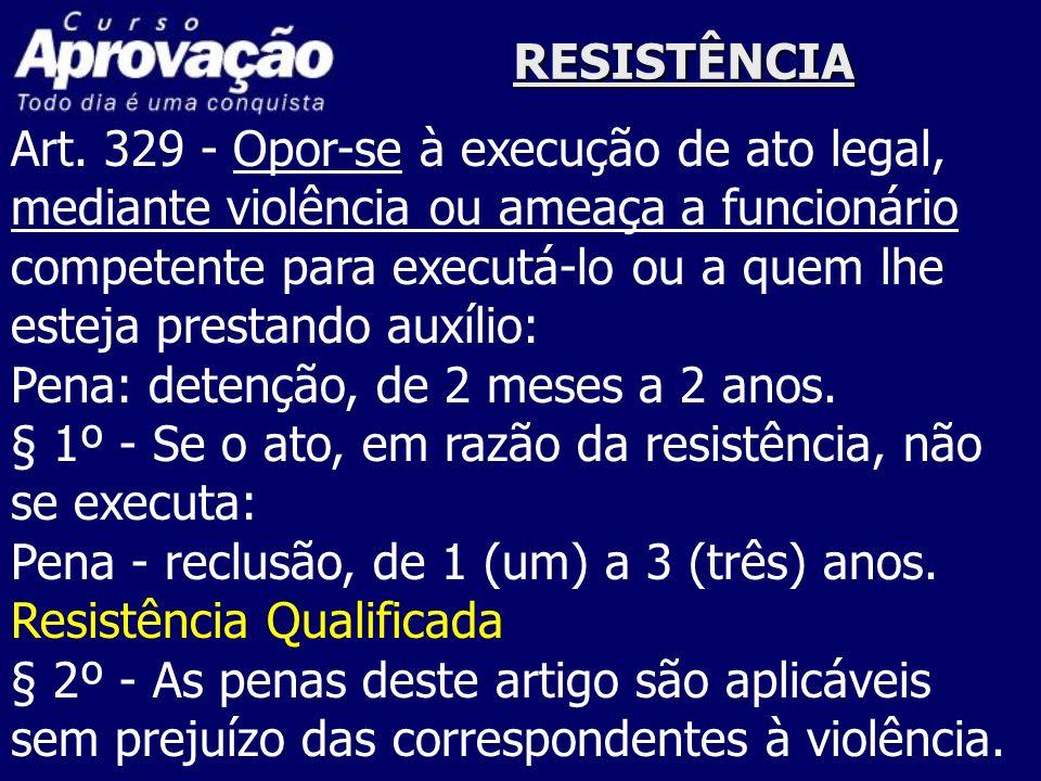 RESISTÊNCIAArt. 329 - Opor-se à execução de ato legal, mediante violência ou ameaça a funcionário. competente para executá-lo ou a quem lhe.