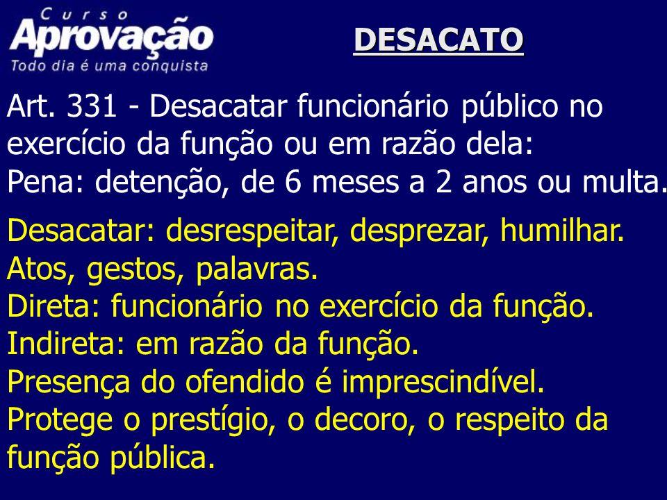 DESACATOArt. 331 - Desacatar funcionário público no. exercício da função ou em razão dela: Pena: detenção, de 6 meses a 2 anos ou multa.