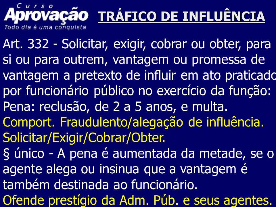 TRÁFICO DE INFLUÊNCIAArt. 332 - Solicitar, exigir, cobrar ou obter, para. si ou para outrem, vantagem ou promessa de.