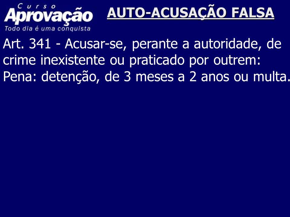 AUTO-ACUSAÇÃO FALSAArt. 341 - Acusar-se, perante a autoridade, de. crime inexistente ou praticado por outrem: