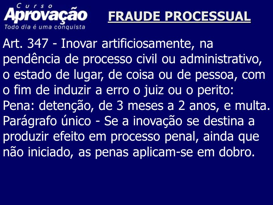 FRAUDE PROCESSUALArt. 347 - Inovar artificiosamente, na. pendência de processo civil ou administrativo,