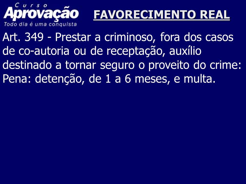 FAVORECIMENTO REALArt. 349 - Prestar a criminoso, fora dos casos. de co-autoria ou de receptação, auxílio.