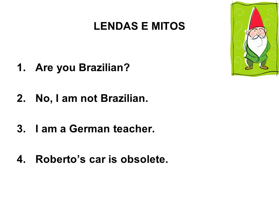 LENDAS E MITOS Are you Brazilian. No, I am not Brazilian.