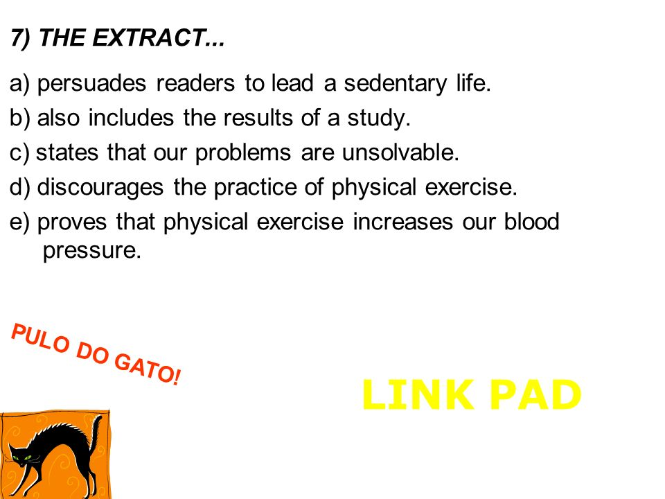 7) THE EXTRACT... a) persuades readers to lead a sedentary life. b) also includes the results of a study.