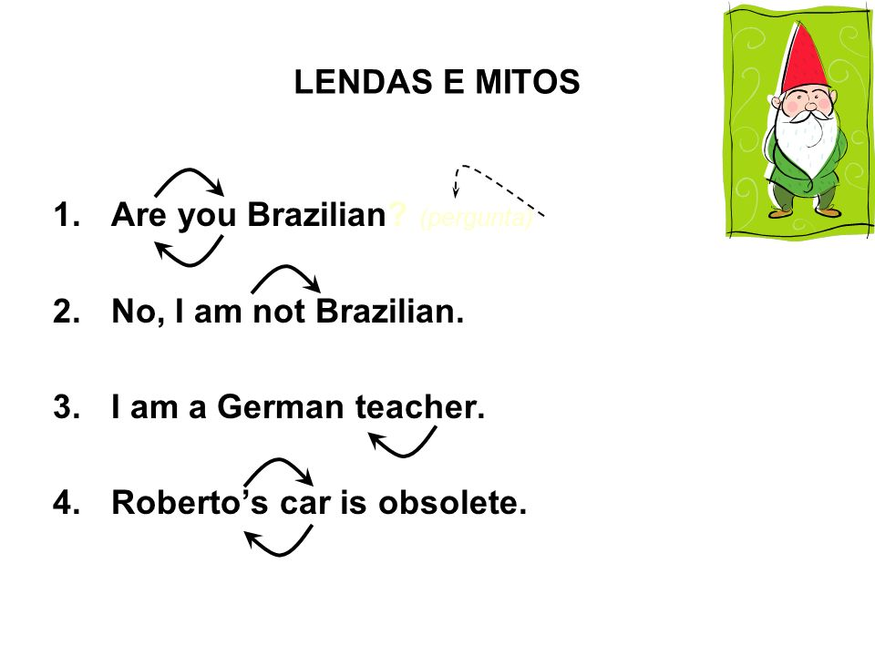 LENDAS E MITOS Are you Brazilian. (pergunta) No, I am not Brazilian.