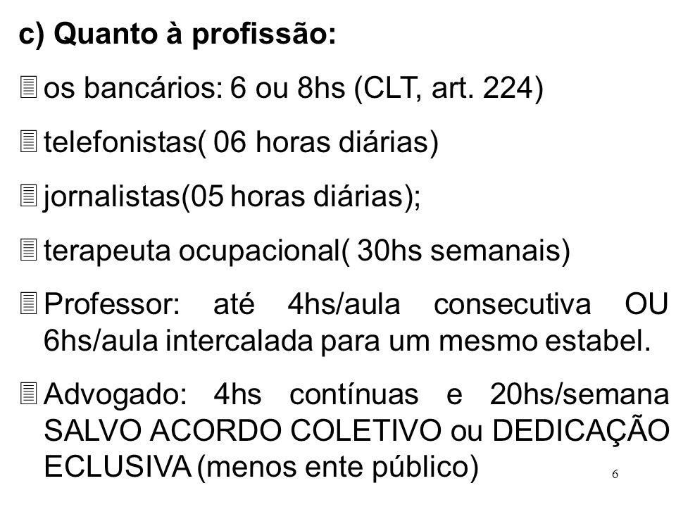 c) Quanto à profissão: os bancários: 6 ou 8hs (CLT, art. 224) telefonistas( 06 horas diárias) jornalistas(05 horas diárias);