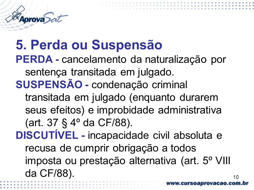 5. Perda ou Suspensão PERDA - cancelamento da naturalização por sentença transitada em julgado.