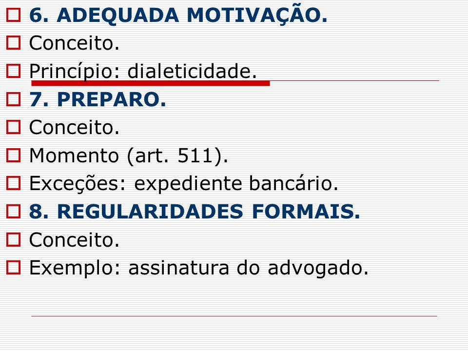6. ADEQUADA MOTIVAÇÃO. Conceito. Princípio: dialeticidade. 7. PREPARO. Momento (art. 511). Exceções: expediente bancário.