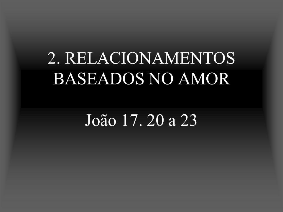 2. RELACIONAMENTOS BASEADOS NO AMOR João 17. 20 a 23