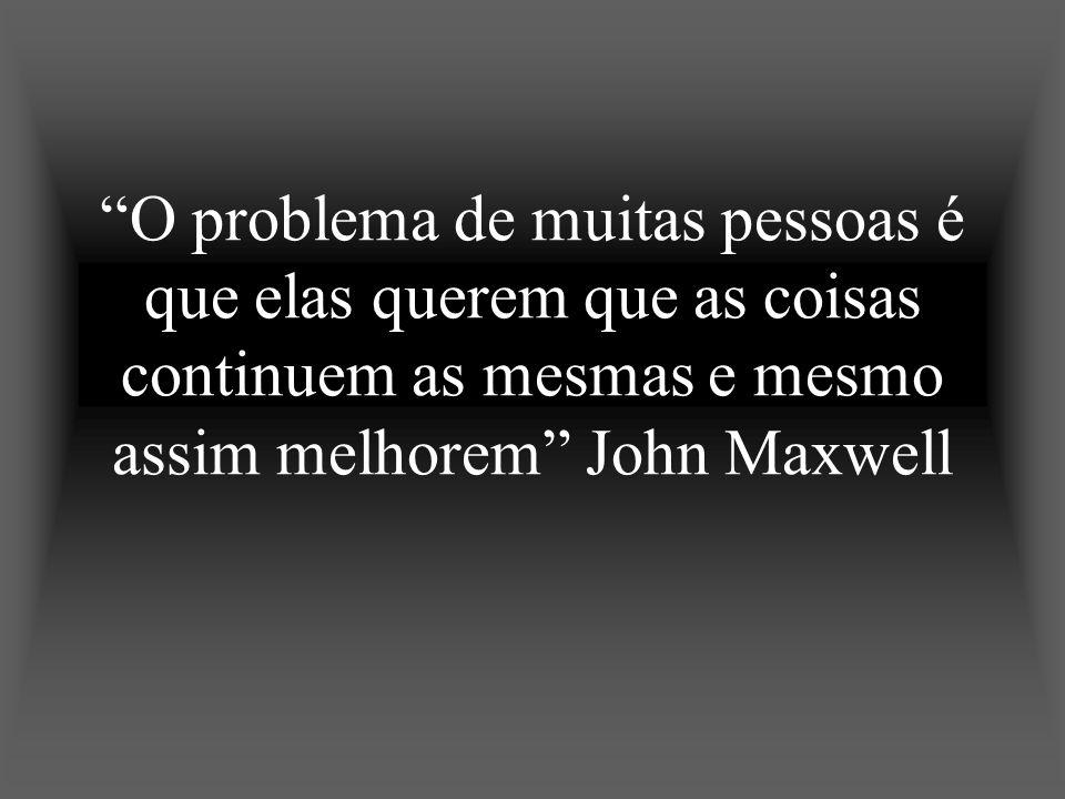 O problema de muitas pessoas é que elas querem que as coisas continuem as mesmas e mesmo assim melhorem John Maxwell