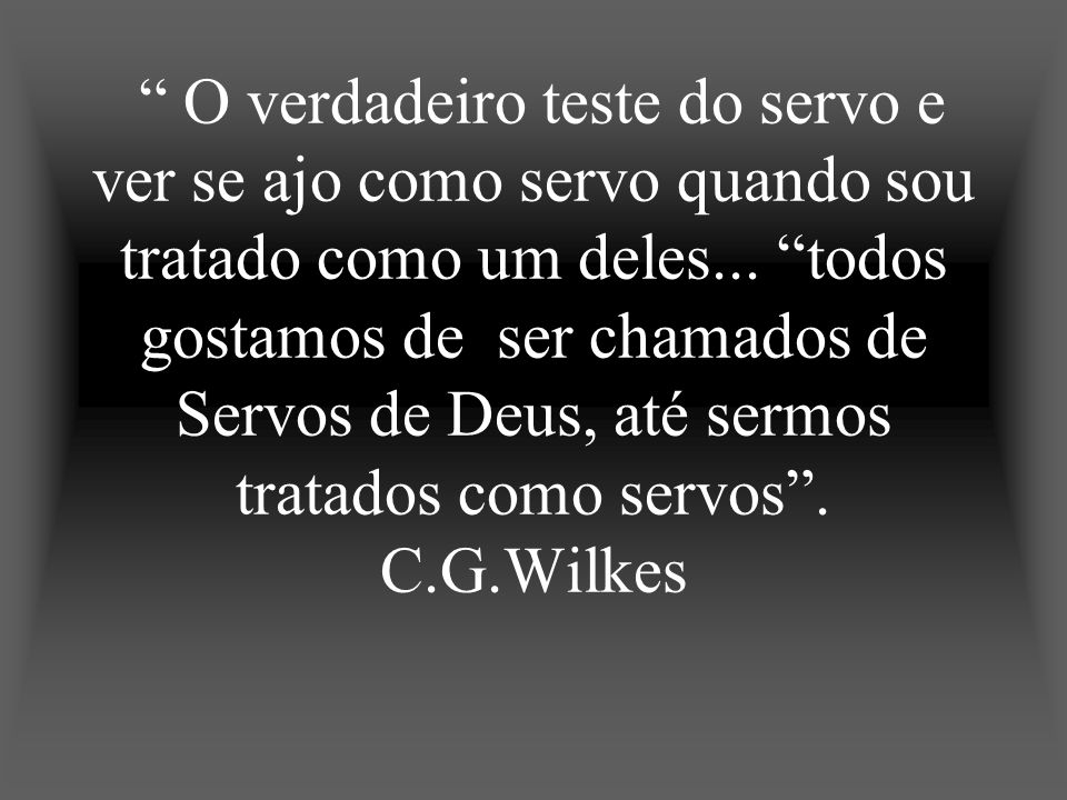O verdadeiro teste do servo e ver se ajo como servo quando sou tratado como um deles...
