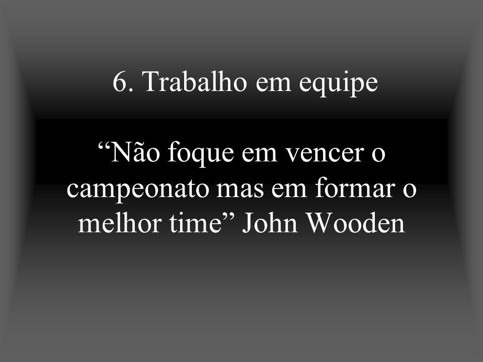 6. Trabalho em equipe Não foque em vencer o campeonato mas em formar o melhor time John Wooden