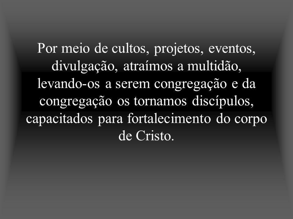 Por meio de cultos, projetos, eventos, divulgação, atraímos a multidão, levando-os a serem congregação e da congregação os tornamos discípulos, capacitados para fortalecimento do corpo de Cristo.