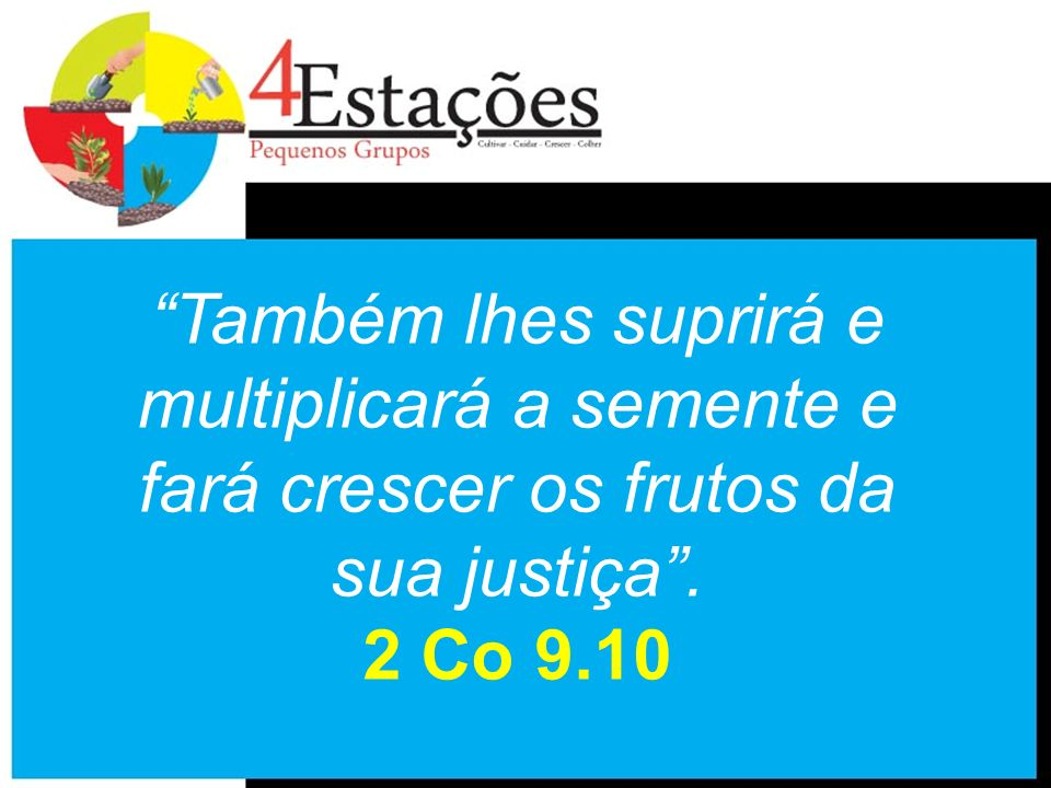 Também lhes suprirá e multiplicará a semente e fará crescer os frutos da sua justiça . 2 Co 9.10
