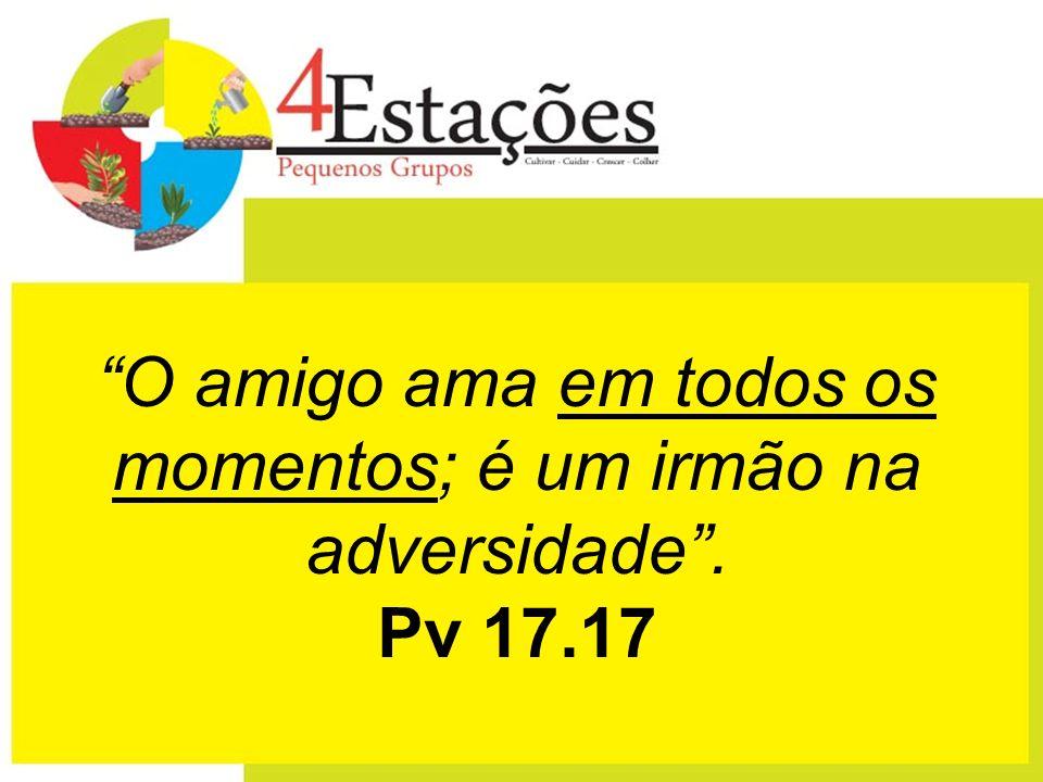 O amigo ama em todos os momentos; é um irmão na adversidade . Pv 17