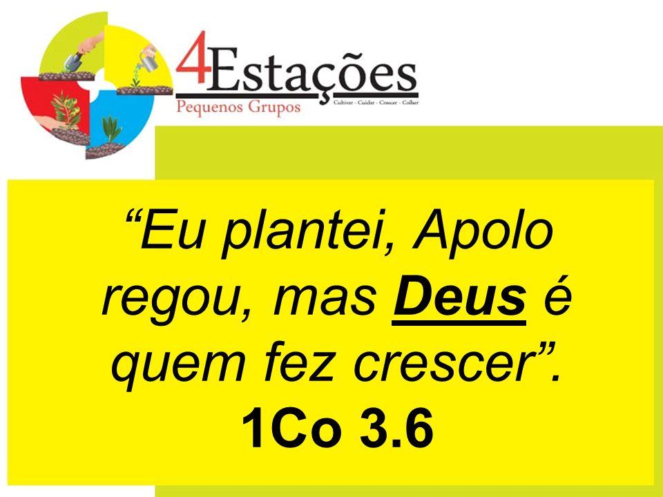 Eu plantei, Apolo regou, mas Deus é quem fez crescer . 1Co 3.6