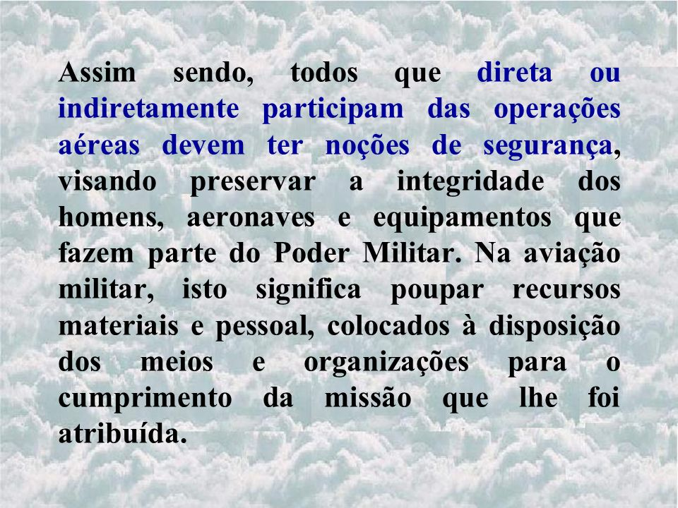 Assim sendo, todos que direta ou indiretamente participam das operações aéreas devem ter noções de segurança, visando preservar a integridade dos homens, aeronaves e equipamentos que fazem parte do Poder Militar.