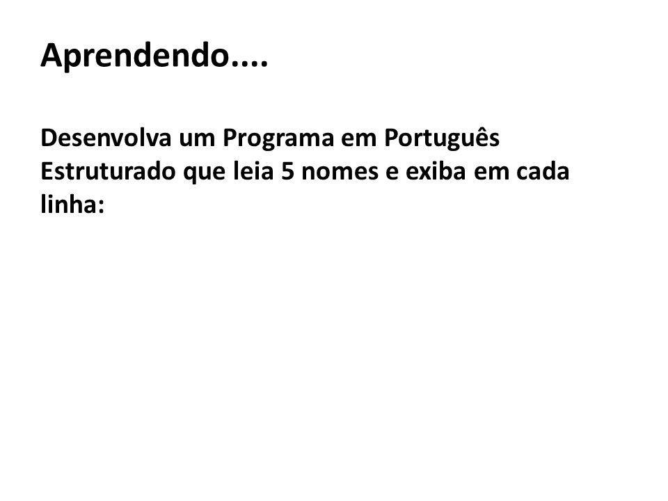 Aprendendo....Desenvolva um Programa em Português Estruturado que leia 5 nomes e exiba em cada linha: