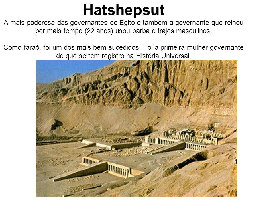 Hatshepsut A mais poderosa das governantes do Egito e também a governante que reinou por mais tempo (22 anos) usou barba e trajes masculinos.