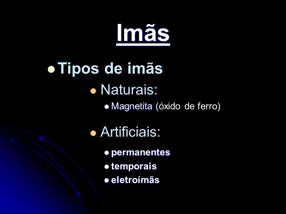 Imãs Tipos de imãs Naturais: Artificiais: Magnetita (óxido de ferro)