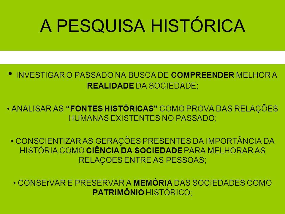 A PESQUISA HISTÓRICAINVESTIGAR O PASSADO NA BUSCA DE COMPREENDER MELHOR A REALIDADE DA SOCIEDADE;