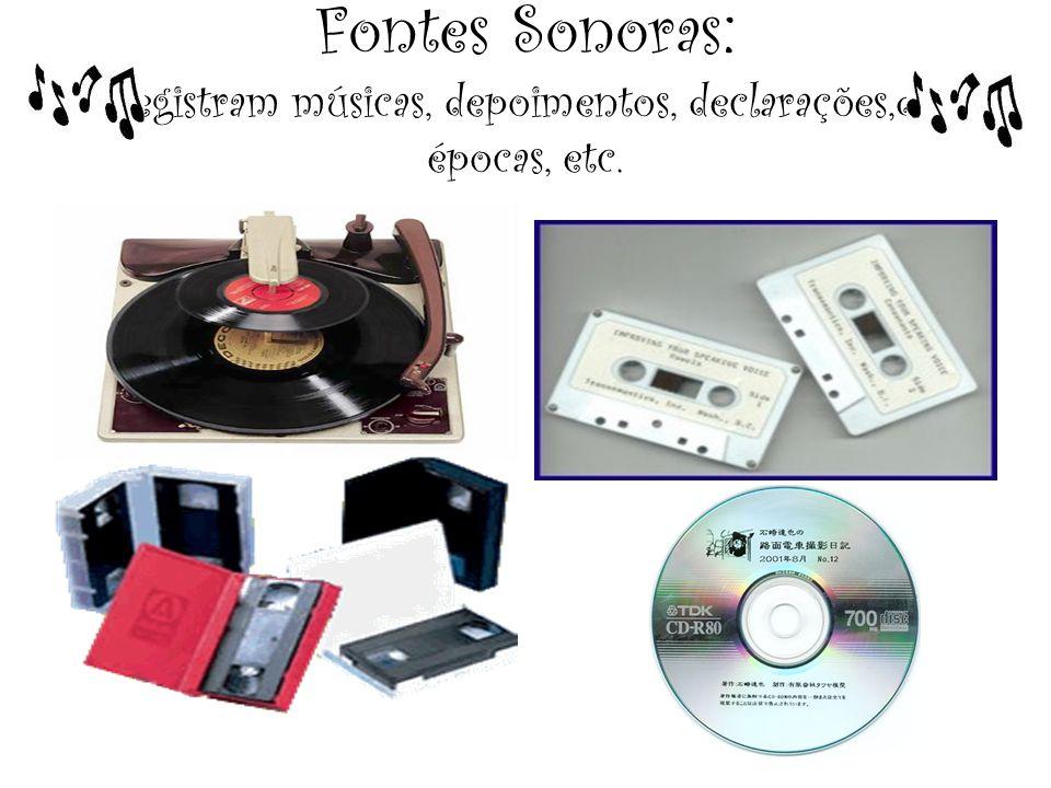 Fontes Sonoras: registram músicas, depoimentos, declarações,de épocas, etc.