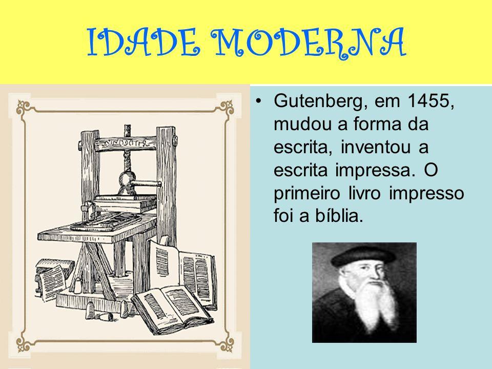 IDADE MODERNA Gutenberg, em 1455, mudou a forma da escrita, inventou a escrita impressa.