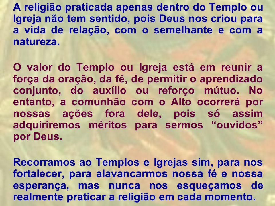 A religião praticada apenas dentro do Templo ou Igreja não tem sentido, pois Deus nos criou para a vida de relação, com o semelhante e com a natureza.