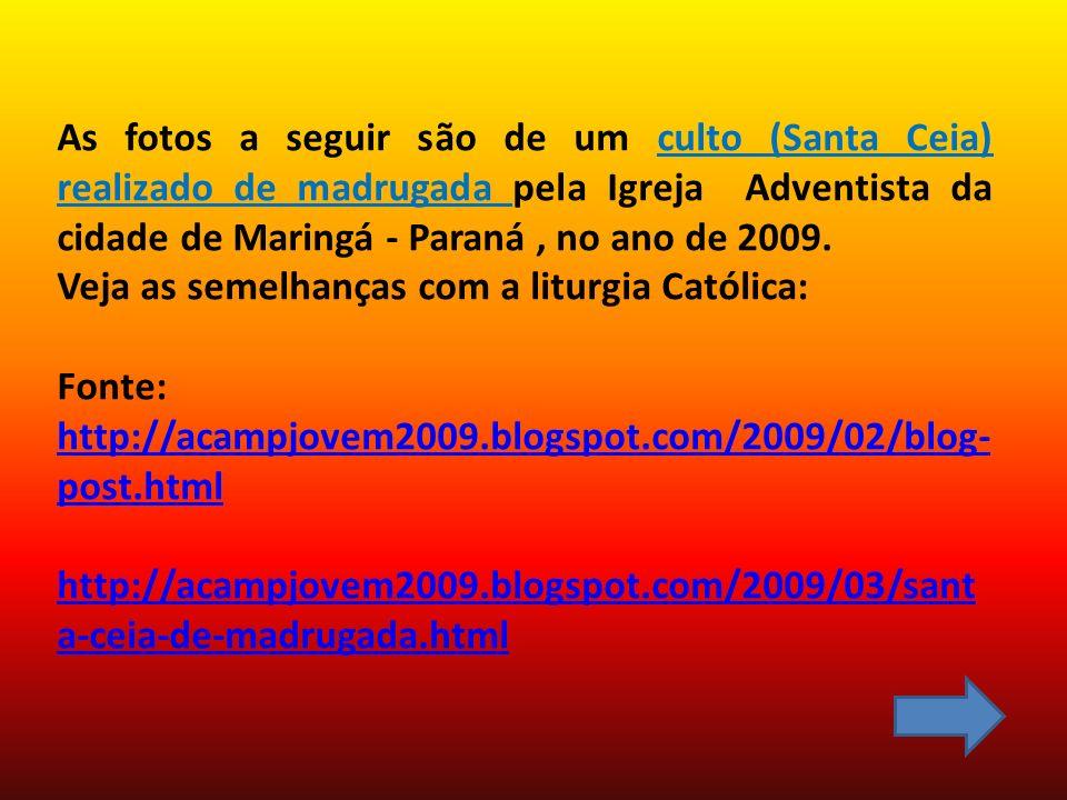 As fotos a seguir são de um culto (Santa Ceia) realizado de madrugada pela Igreja Adventista da cidade de Maringá - Paraná , no ano de 2009.